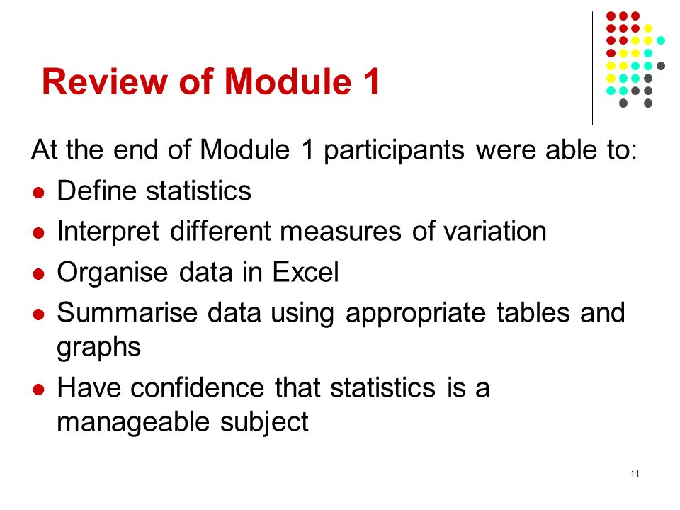 11 Review of Module 1 At the end of Module 1 participants were able to: Define statistics Interpret different measures of variation Organise data in Excel Summarise data using appropriate tables and graphs Have confidence that statistics is a manageable subject
