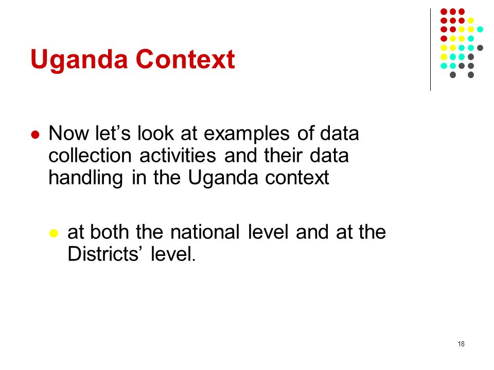 18 Uganda Context Now lets look at examples of data collection activities and their data handling in the Uganda context at both the national level and