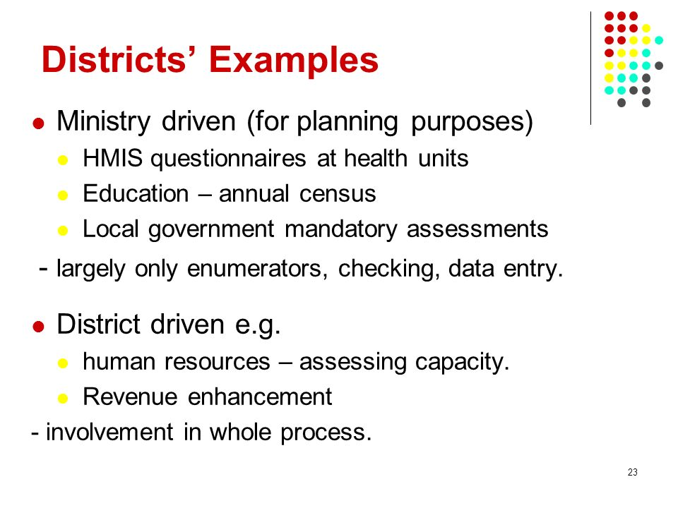 23 Districts Examples Ministry driven (for planning purposes) HMIS questionnaires at health units Education – annual census Local government mandatory assessments - largely only enumerators, checking, data entry.
