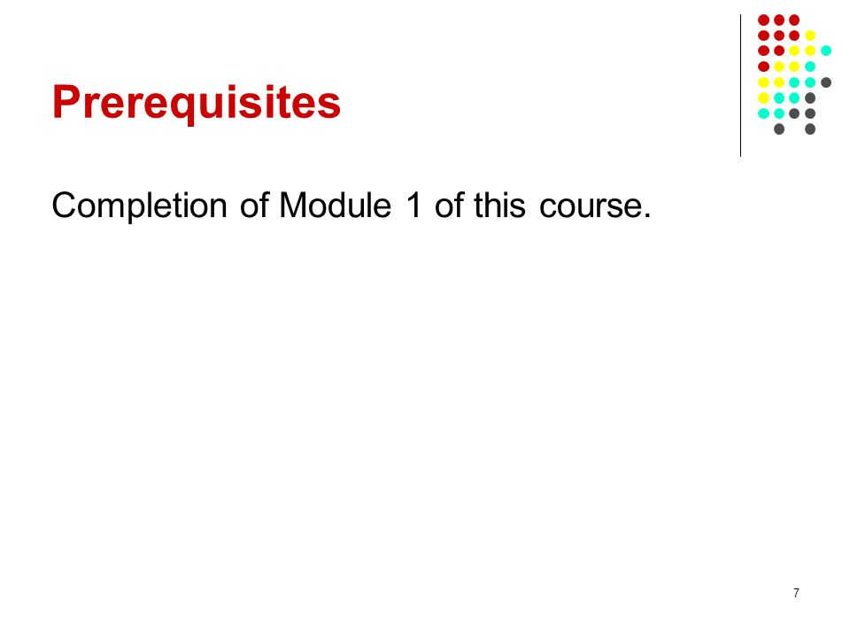 7 Prerequisites Completion of Module 1 of this course.