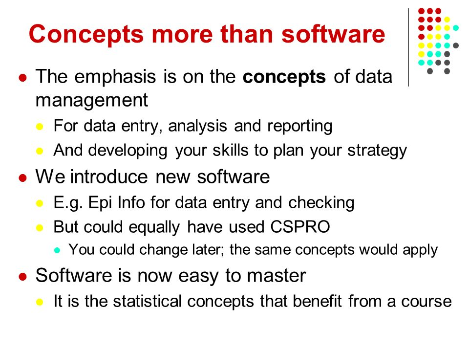 Concepts more than software The emphasis is on the concepts of data management For data entry, analysis and reporting And developing your skills to pl