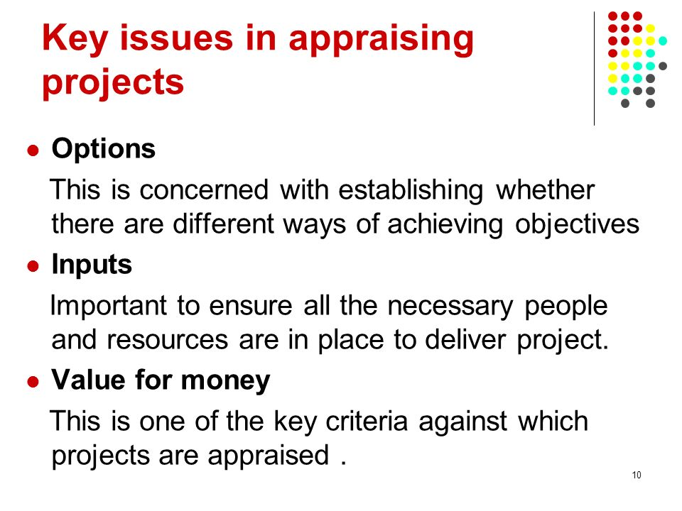 10 Key issues in appraising projects Options This is concerned with establishing whether there are different ways of achieving objectives Inputs Impor