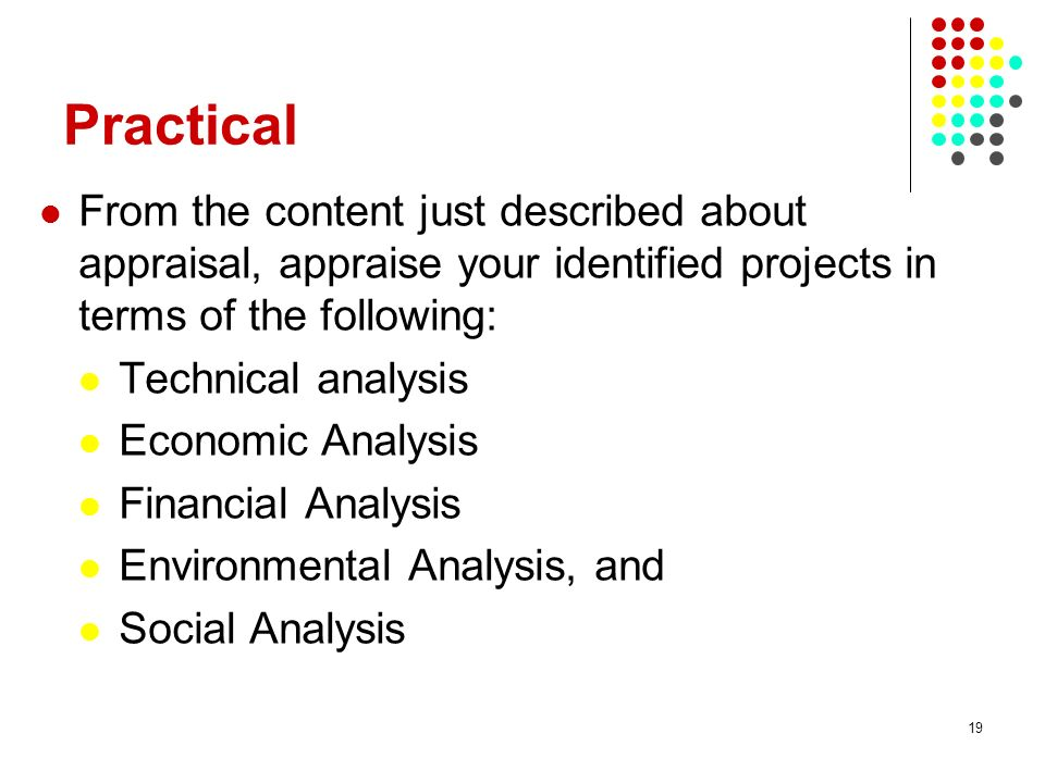 19 Practical From the content just described about appraisal, appraise your identified projects in terms of the following: Technical analysis Economic