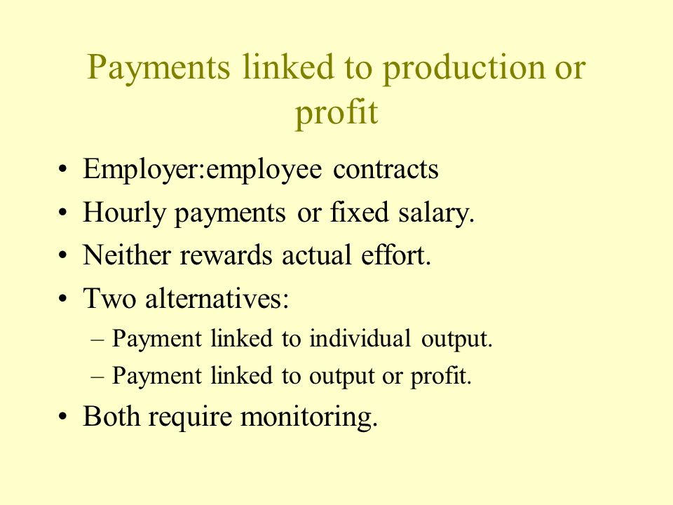 Payments linked to production or profit Employer:employee contracts Hourly payments or fixed salary. Neither rewards actual effort. Two alternatives: