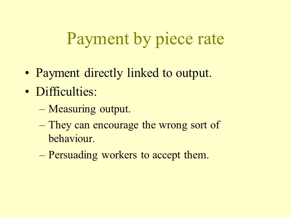 Payment by piece rate Payment directly linked to output. Difficulties: –Measuring output. –They can encourage the wrong sort of behaviour. –Persuading