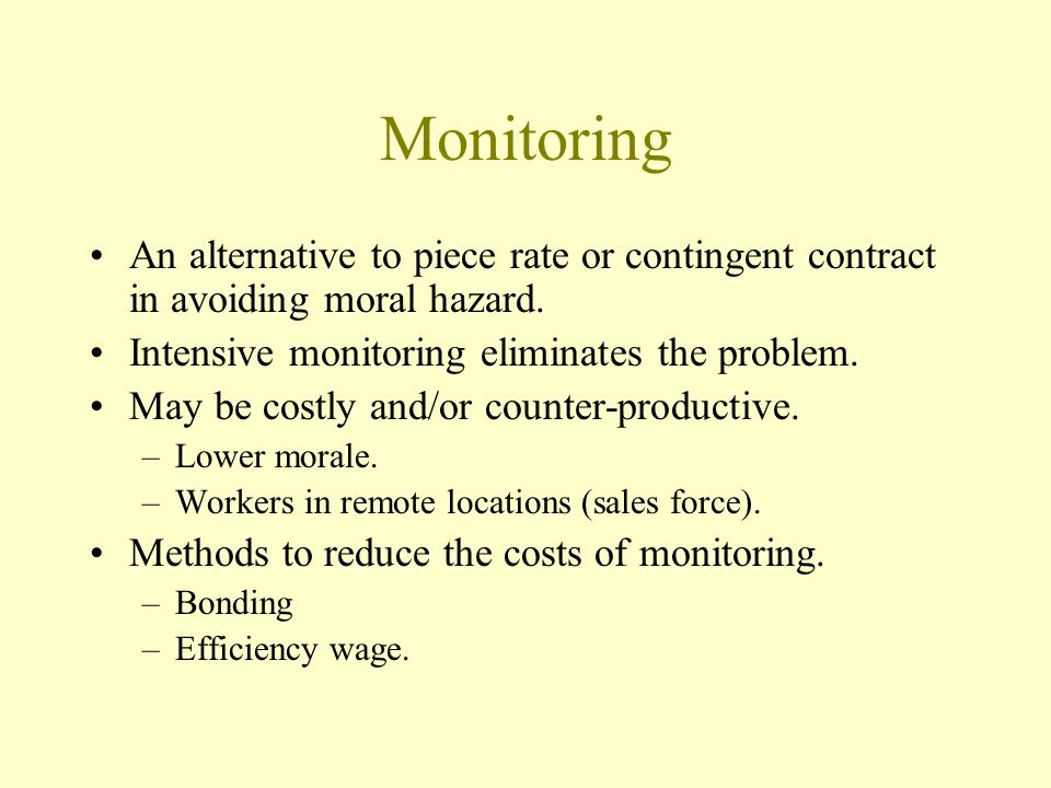 Monitoring An alternative to piece rate or contingent contract in avoiding moral hazard. Intensive monitoring eliminates the problem. May be costly an