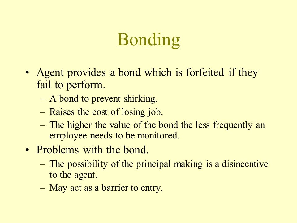 Bonding Agent provides a bond which is forfeited if they fail to perform. –A bond to prevent shirking. –Raises the cost of losing job. –The higher the