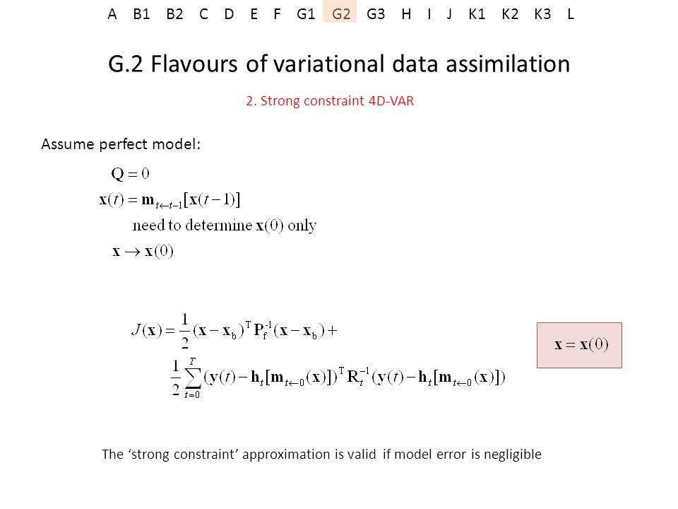 A B1 B2 C D E F G1 G2 G3 H I J K1 K2 K3 L G.2 Flavours of variational data assimilation 2. Strong constraint 4D-VAR Assume perfect model: The strong c
