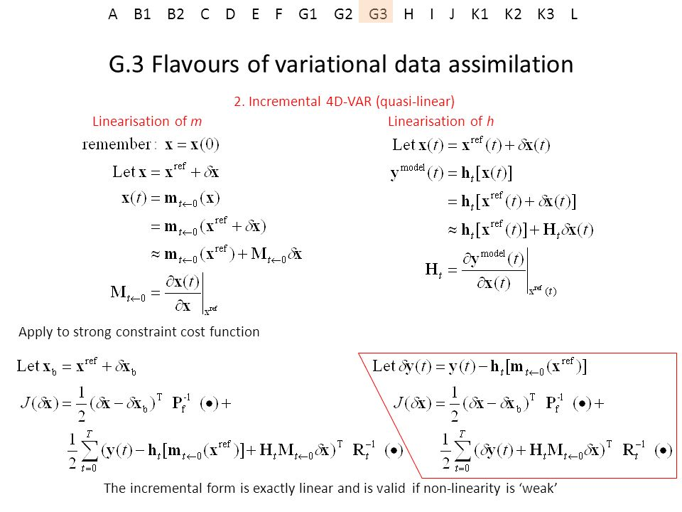 A B1 B2 C D E F G1 G2 G3 H I J K1 K2 K3 L G.3 Flavours of variational data assimilation 2. Incremental 4D-VAR (quasi-linear) Linearisation of m Linear