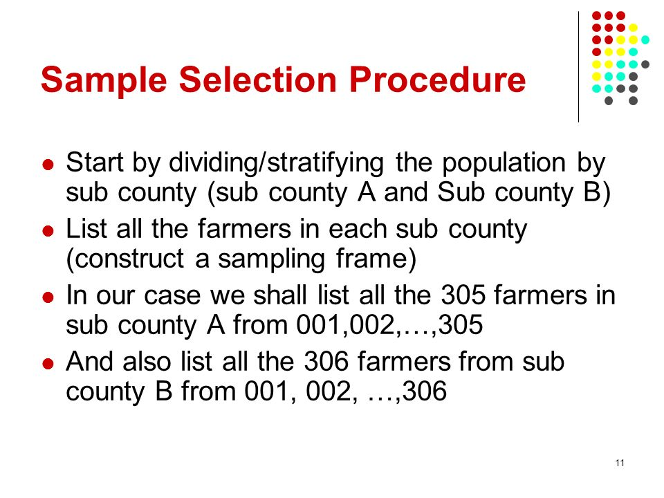 11 Sample Selection Procedure Start by dividing/stratifying the population by sub county (sub county A and Sub county B) List all the farmers in each