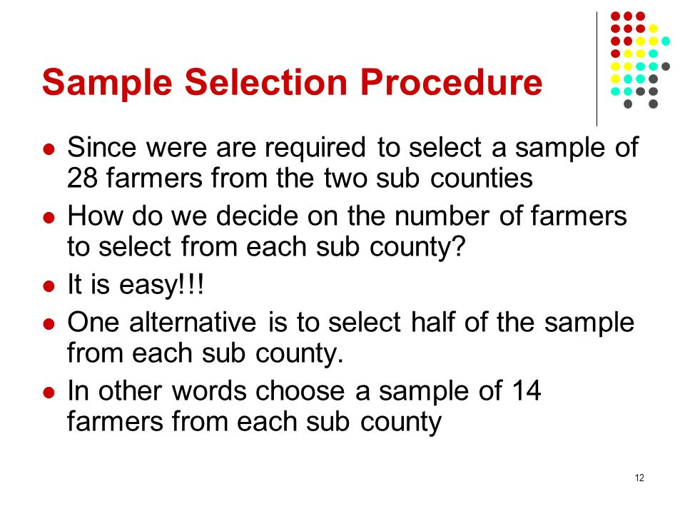 12 Sample Selection Procedure Since were are required to select a sample of 28 farmers from the two sub counties How do we decide on the number of far