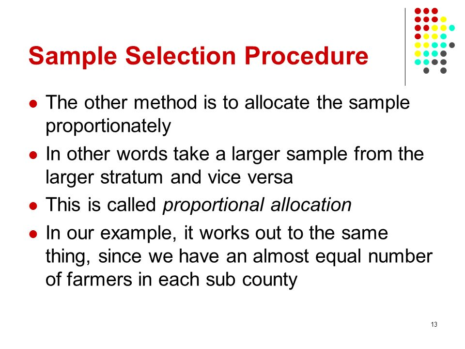 13 Sample Selection Procedure The other method is to allocate the sample proportionately In other words take a larger sample from the larger stratum a