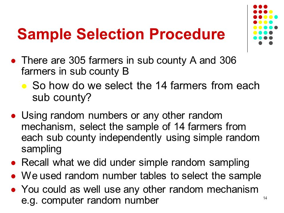 14 Sample Selection Procedure There are 305 farmers in sub county A and 306 farmers in sub county B So how do we select the 14 farmers from each sub c