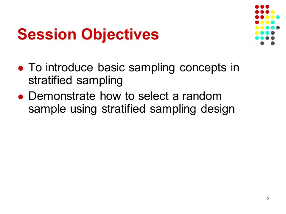 2 Session Objectives To introduce basic sampling concepts in stratified sampling Demonstrate how to select a random sample using stratified sampling d