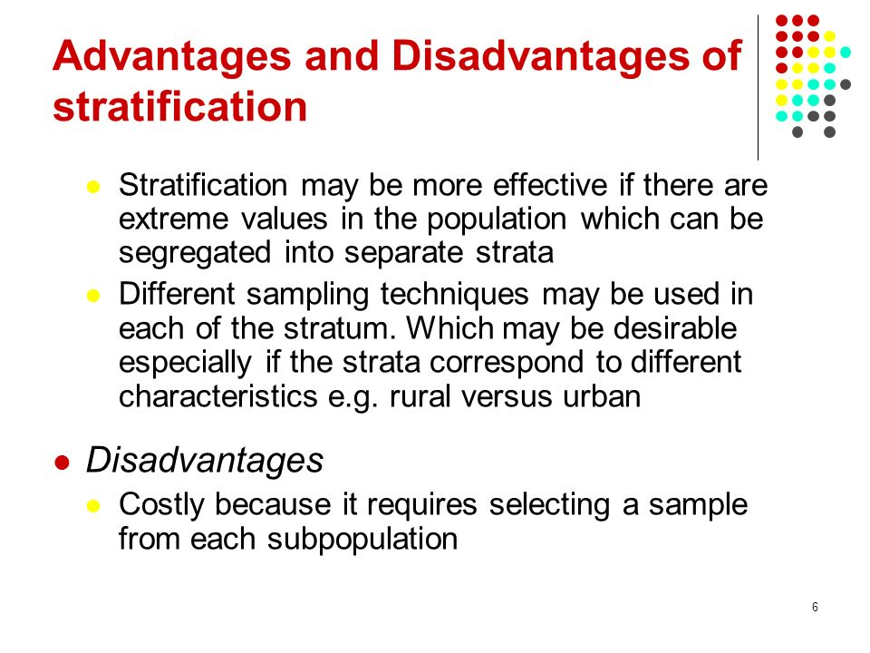 6 Advantages and Disadvantages of stratification Stratification may be more effective if there are extreme values in the population which can be segre
