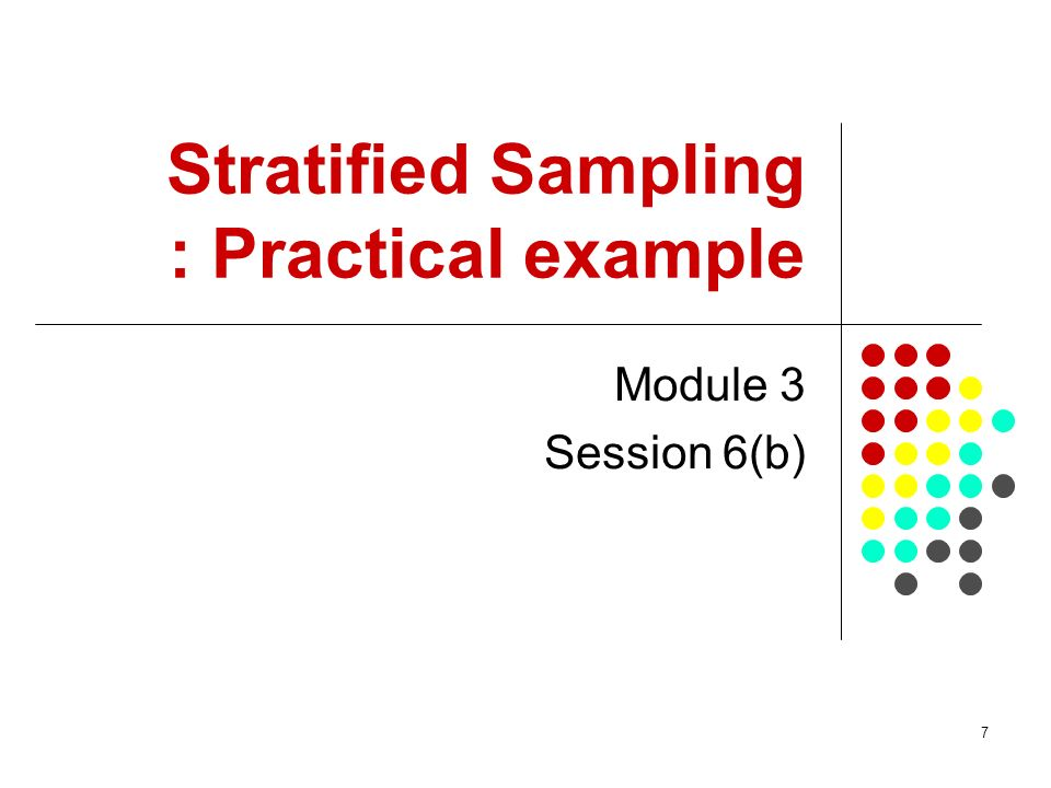 7 Stratified Sampling : Practical example Module 3 Session 6(b)