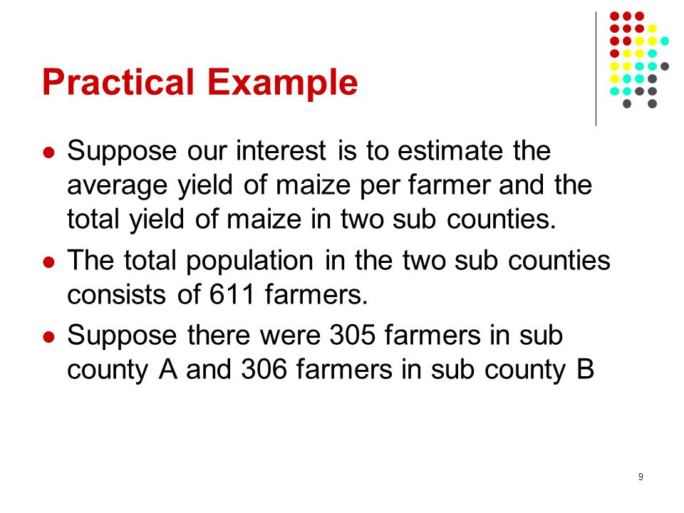 9 Practical Example Suppose our interest is to estimate the average yield of maize per farmer and the total yield of maize in two sub counties. The to