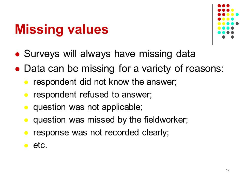 Missing values Surveys will always have missing data Data can be missing for a variety of reasons: respondent did not know the answer; respondent refused to answer; question was not applicable; question was missed by the fieldworker; response was not recorded clearly; etc.