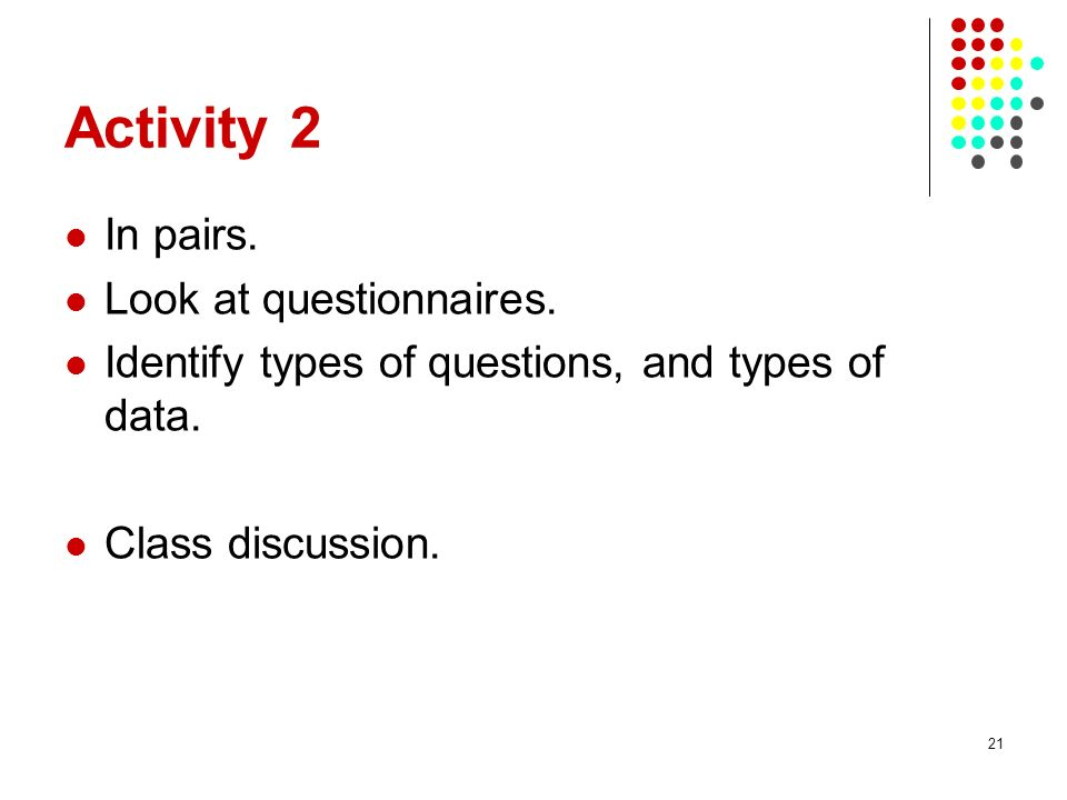 21 Activity 2 In pairs. Look at questionnaires. Identify types of questions, and types of data.