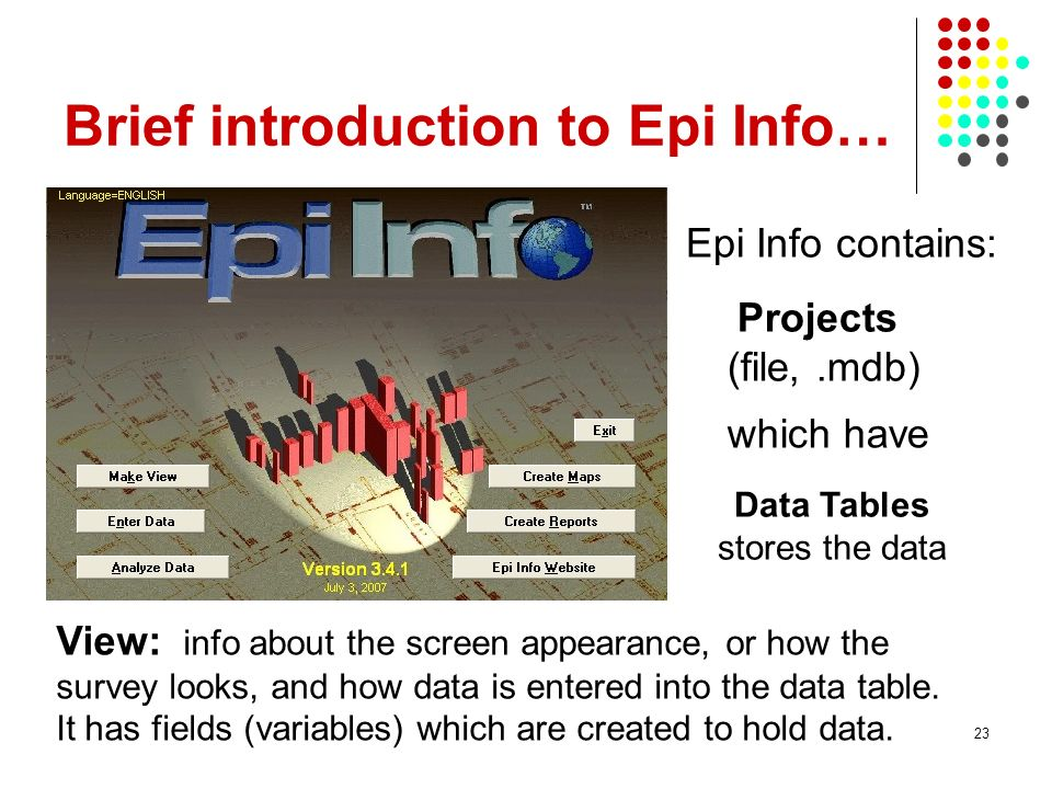 23 Brief introduction to Epi Info… Projects (file,.mdb) View: info about the screen appearance, or how the survey looks, and how data is entered into the data table.