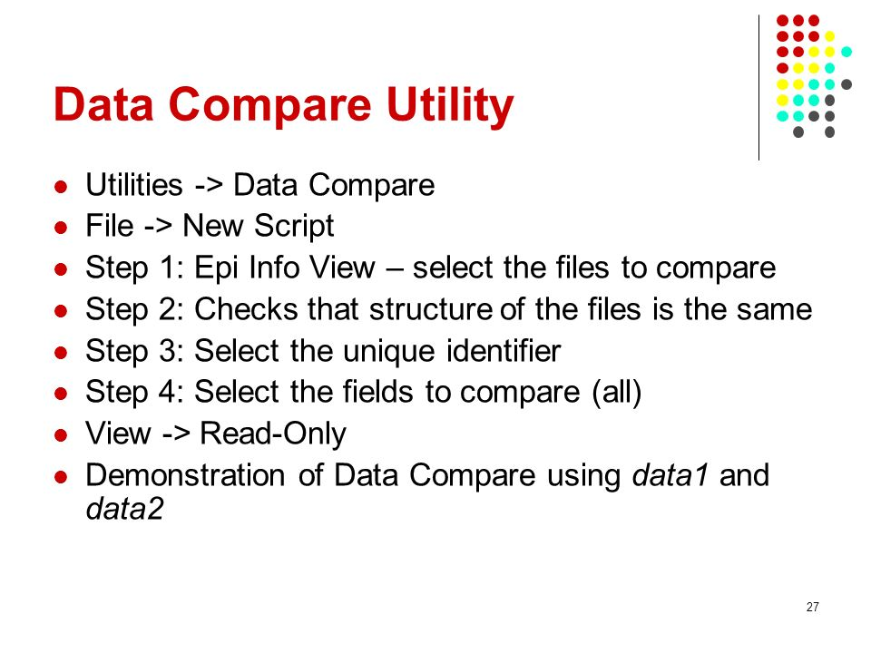 Data Compare Utility Utilities -> Data Compare File -> New Script Step 1: Epi Info View – select the files to compare Step 2: Checks that structure of the files is the same Step 3: Select the unique identifier Step 4: Select the fields to compare (all) View -> Read-Only Demonstration of Data Compare using data1 and data2 27