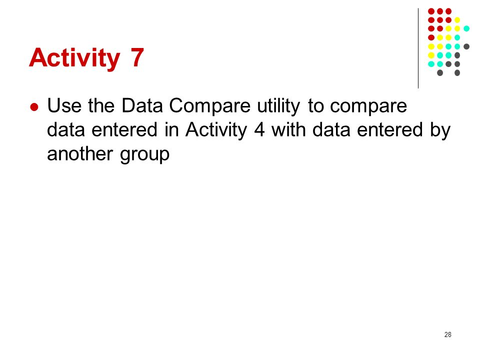 Activity 7 Use the Data Compare utility to compare data entered in Activity 4 with data entered by another group 28