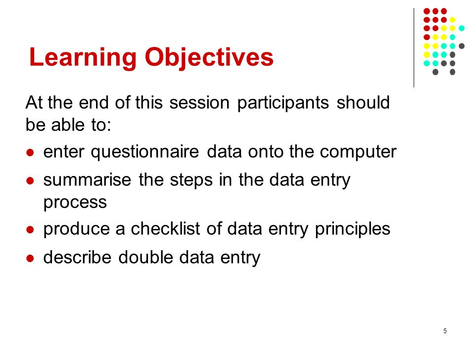 5 Learning Objectives At the end of this session participants should be able to: enter questionnaire data onto the computer summarise the steps in the data entry process produce a checklist of data entry principles describe double data entry