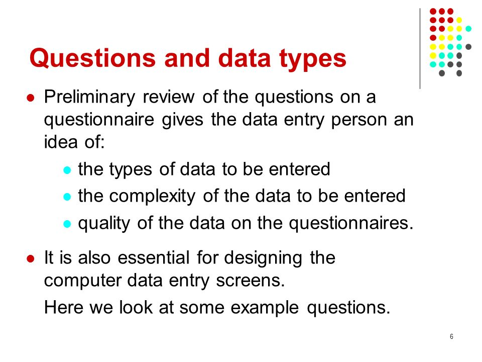 6 Questions and data types Preliminary review of the questions on a questionnaire gives the data entry person an idea of: the types of data to be entered the complexity of the data to be entered quality of the data on the questionnaires.