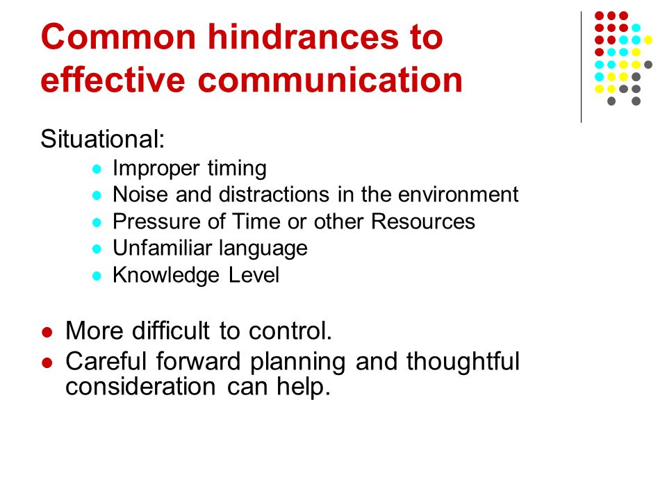 Common hindrances to effective communication Situational: Improper timing Noise and distractions in the environment Pressure of Time or other Resource