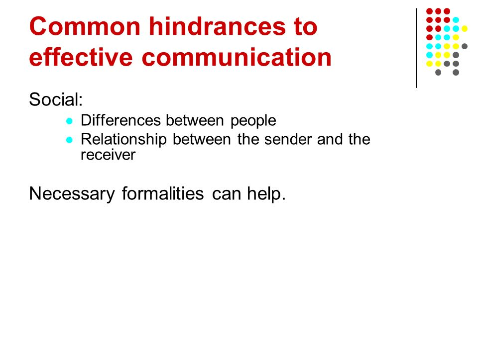 Common hindrances to effective communication Social: Differences between people Relationship between the sender and the receiver Necessary formalities