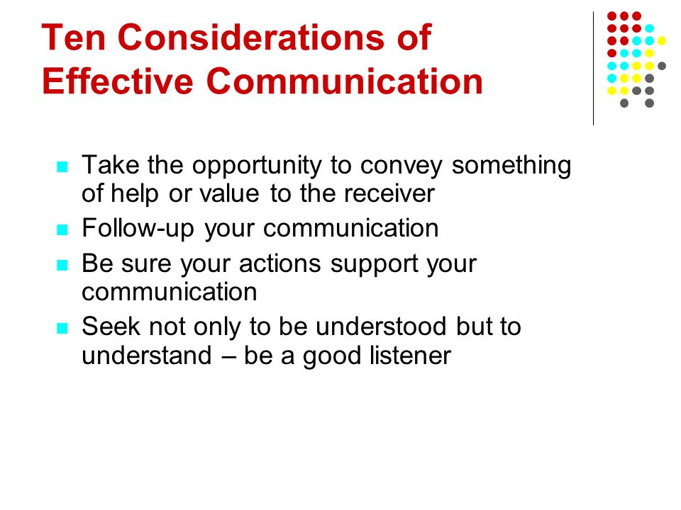 Ten Considerations of Effective Communication Take the opportunity to convey something of help or value to the receiver Follow-up your communication B