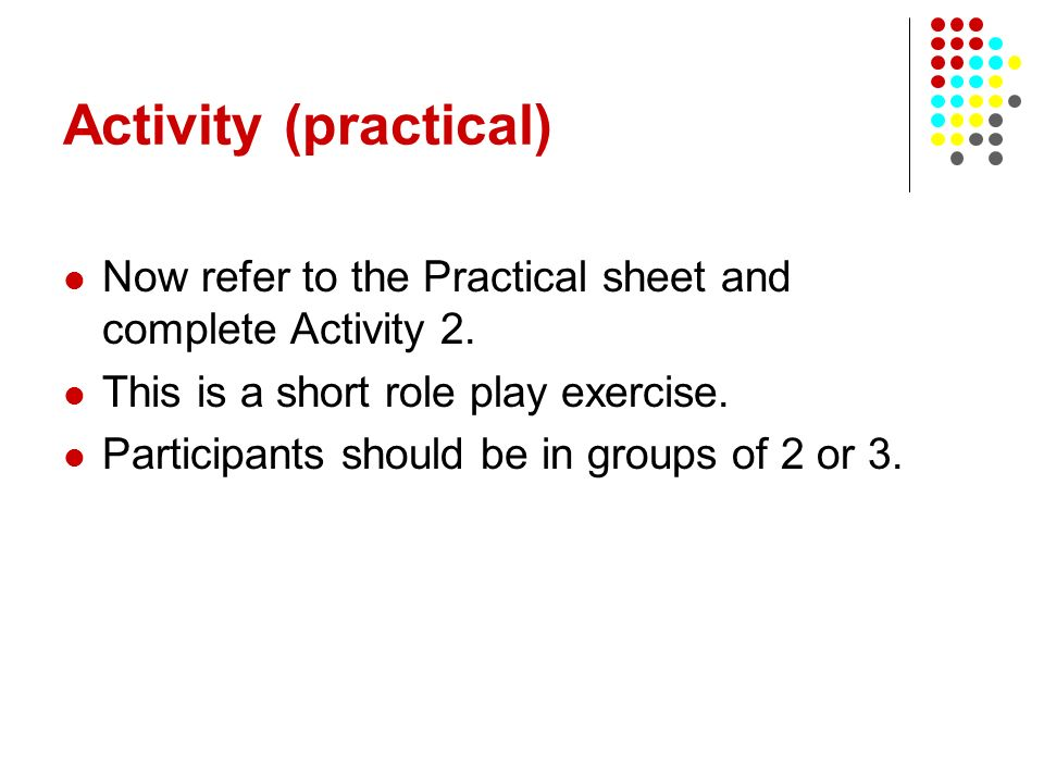 Activity (practical) Now refer to the Practical sheet and complete Activity 2. This is a short role play exercise. Participants should be in groups of
