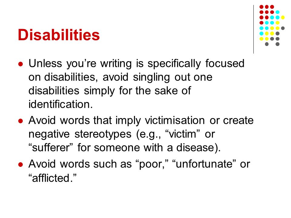 Disabilities Unless youre writing is specifically focused on disabilities, avoid singling out one disabilities simply for the sake of identification.
