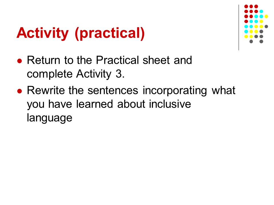 Activity (practical) Return to the Practical sheet and complete Activity 3. Rewrite the sentences incorporating what you have learned about inclusive