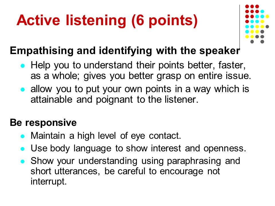 Active listening (6 points) Empathising and identifying with the speaker Help you to understand their points better, faster, as a whole; gives you bet