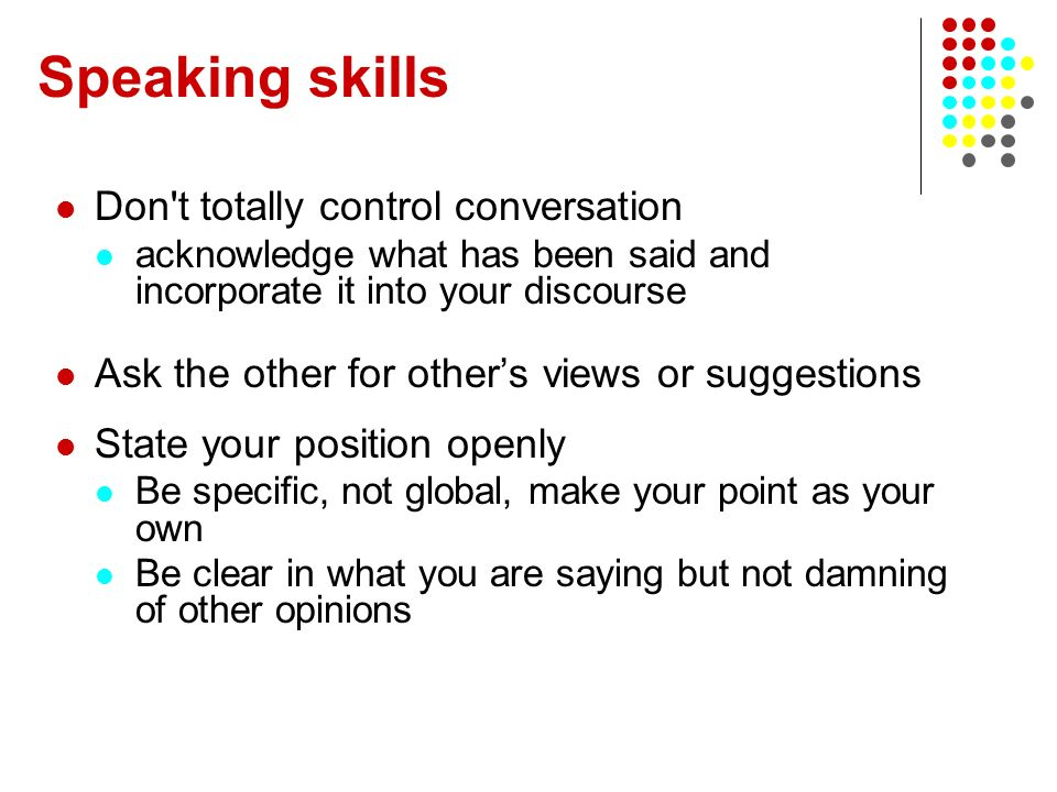 Speaking skills Don't totally control conversation acknowledge what has been said and incorporate it into your discourse Ask the other for others view