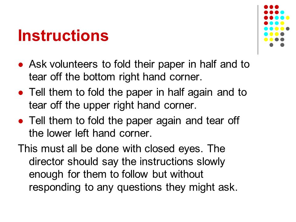 Instructions Ask volunteers to fold their paper in half and to tear off the bottom right hand corner. Tell them to fold the paper in half again and to