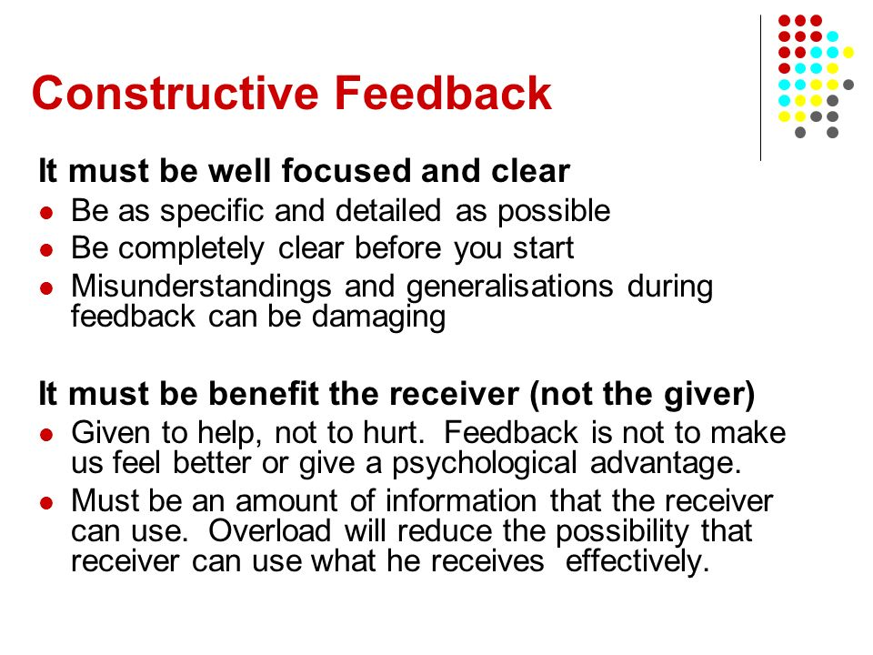 Constructive Feedback It must be well focused and clear Be as specific and detailed as possible Be completely clear before you start Misunderstandings