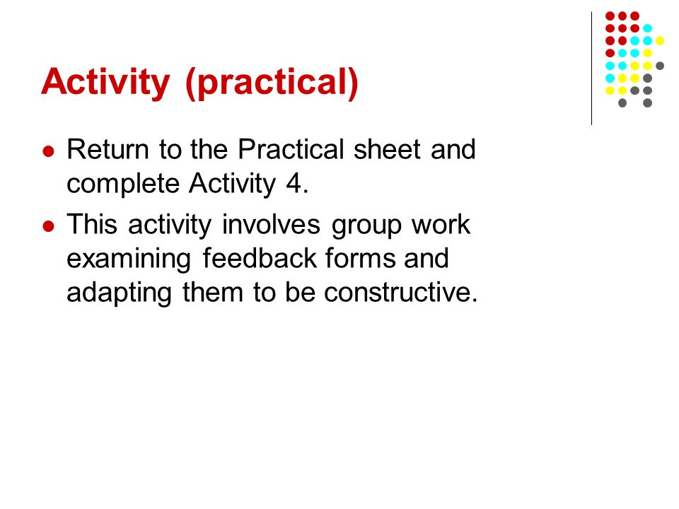Activity (practical) Return to the Practical sheet and complete Activity 4. This activity involves group work examining feedback forms and adapting th