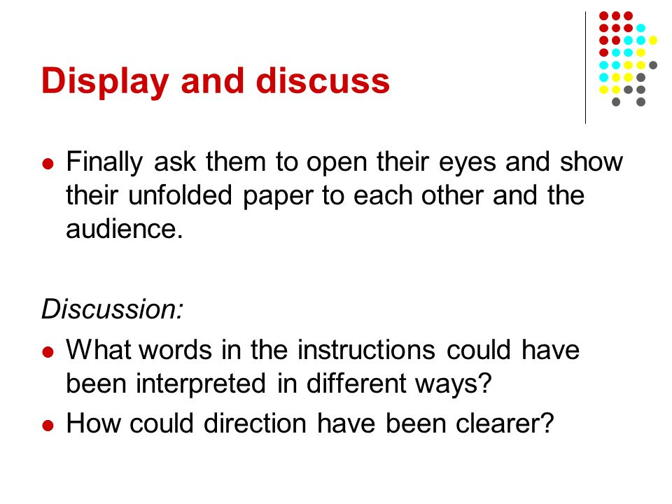 Display and discuss Finally ask them to open their eyes and show their unfolded paper to each other and the audience. Discussion: What words in the in