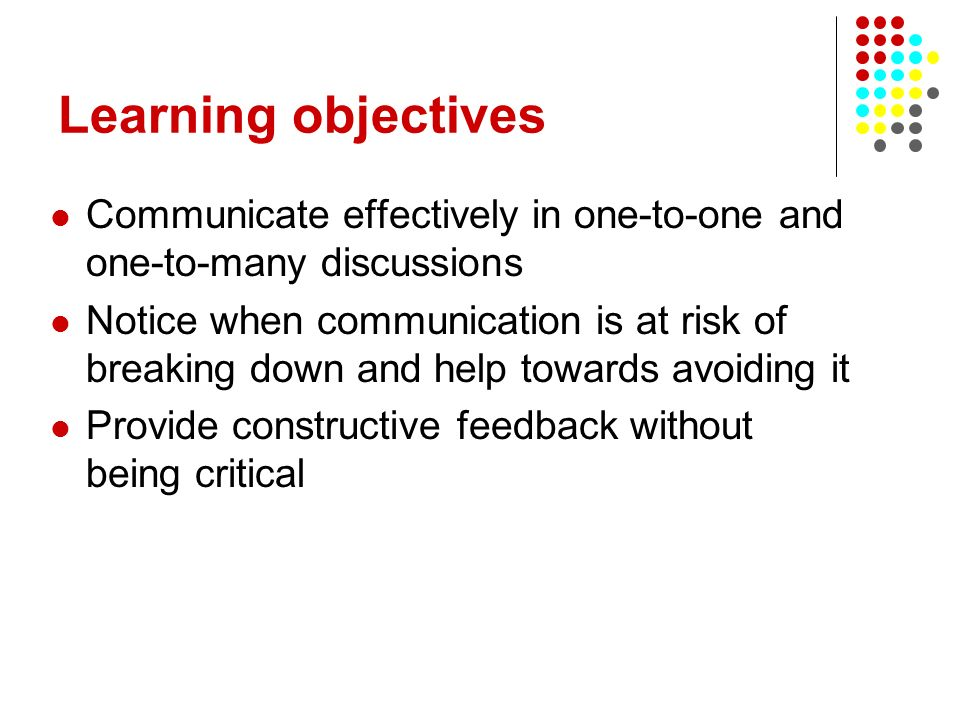 Learning objectives Communicate effectively in one-to-one and one-to-many discussions Notice when communication is at risk of breaking down and help t