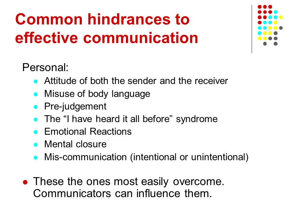 Common hindrances to effective communication Personal: Attitude of both the sender and the receiver Misuse of body language Pre-judgement The I have h