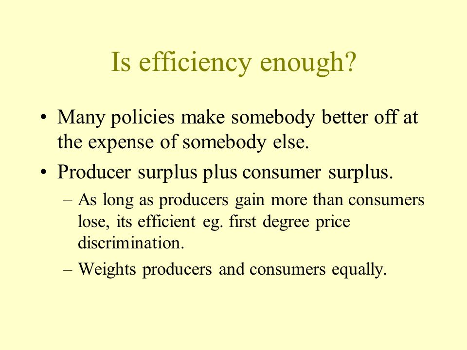Is efficiency enough? Many policies make somebody better off at the expense of somebody else. Producer surplus plus consumer surplus. –As long as prod