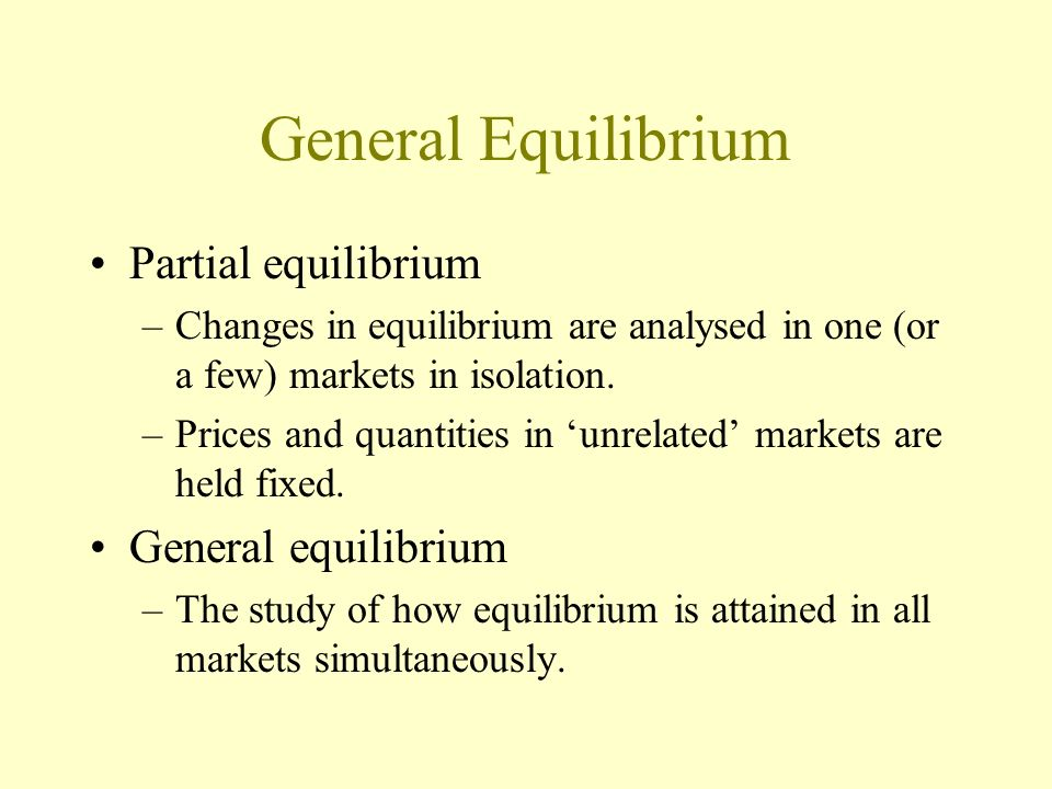 General Equilibrium Partial equilibrium –Changes in equilibrium are analysed in one (or a few) markets in isolation. –Prices and quantities in unrelat