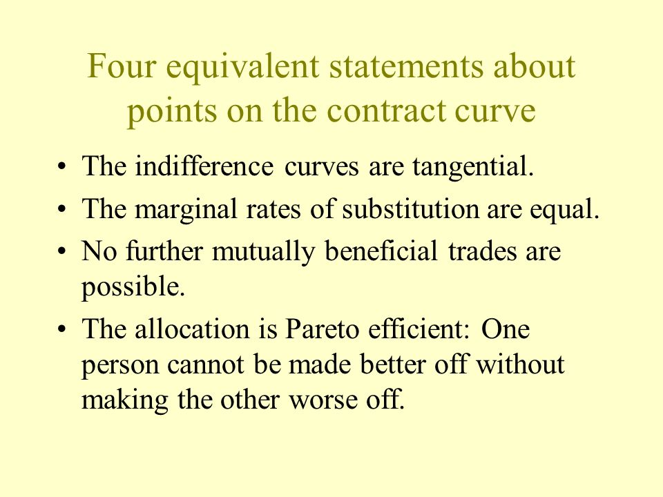 Four equivalent statements about points on the contract curve The indifference curves are tangential. The marginal rates of substitution are equal. No
