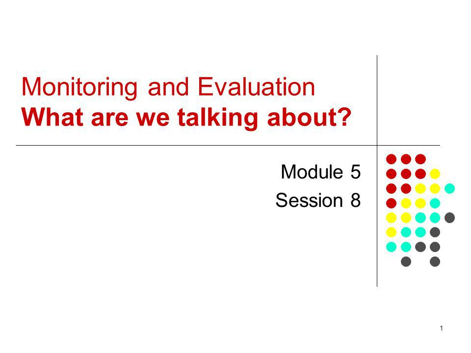 1 Monitoring and Evaluation What are we talking about? Module 5 Session 8