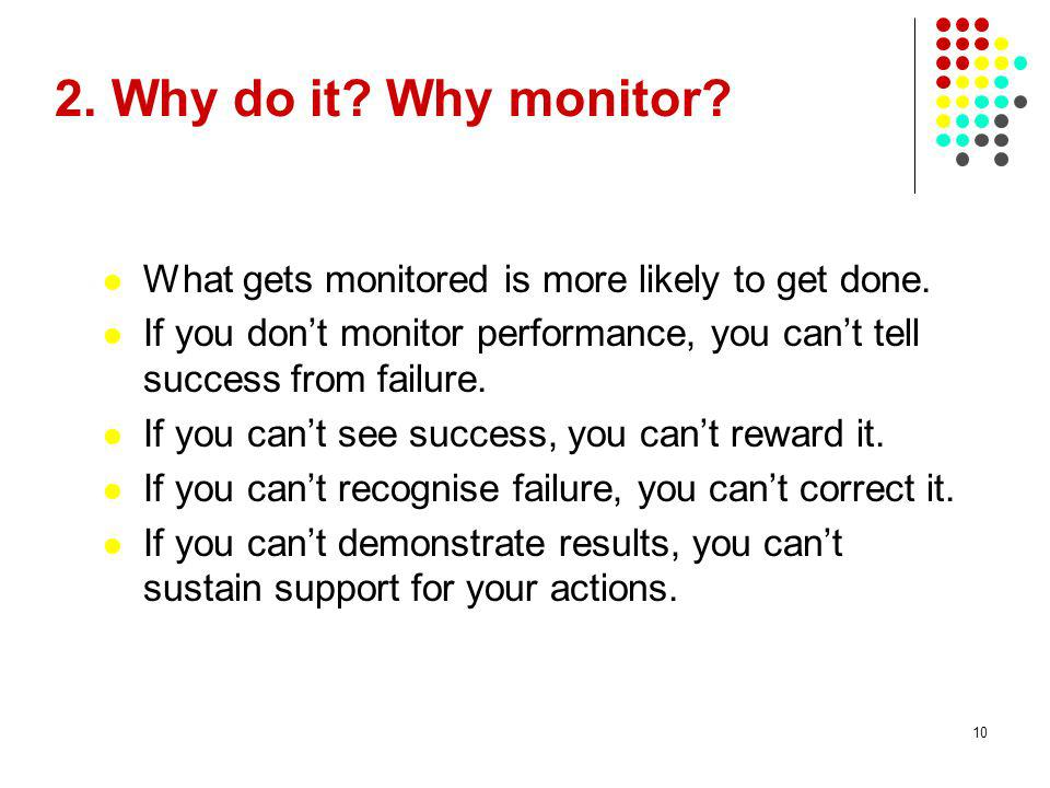 10 2. Why do it? Why monitor? What gets monitored is more likely to get done. If you dont monitor performance, you cant tell success from failure. If