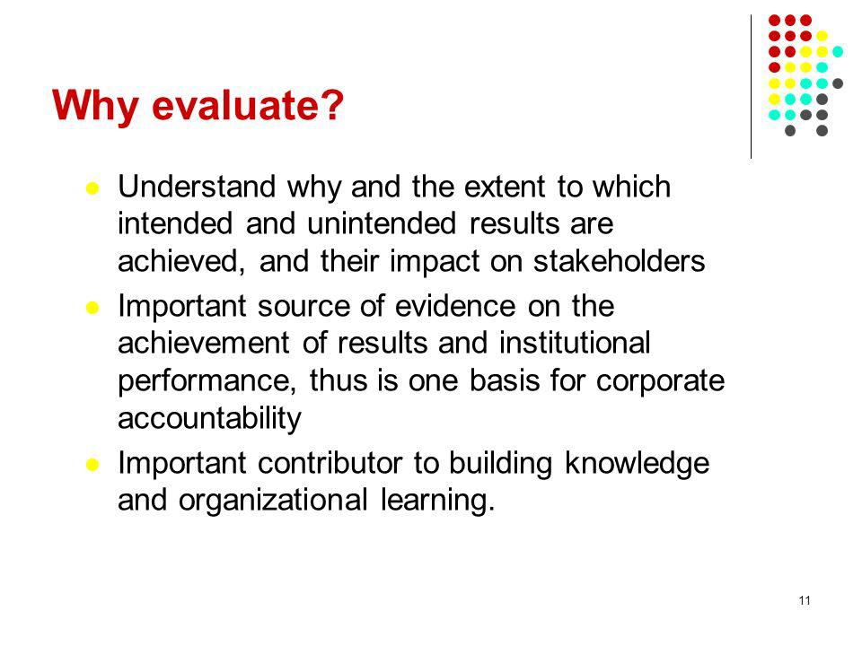 11 Why evaluate? Understand why and the extent to which intended and unintended results are achieved, and their impact on stakeholders Important sourc