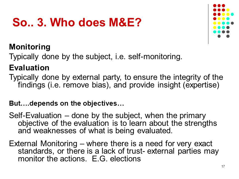 17 So.. 3. Who does M&E? Monitoring Typically done by the subject, i.e. self-monitoring. Evaluation Typically done by external party, to ensure the in