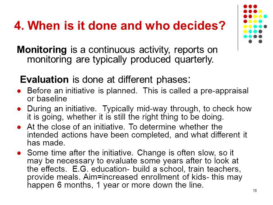 18 4. When is it done and who decides? Monitoring is a continuous activity, reports on monitoring are typically produced quarterly. Evaluation is done